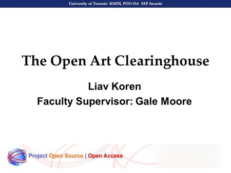 University of Toronto: KMDI, POS|OA SEP Awards The Open Art Clearinghouse Liav Koren Faculty Supervisor: Gale Moore.
