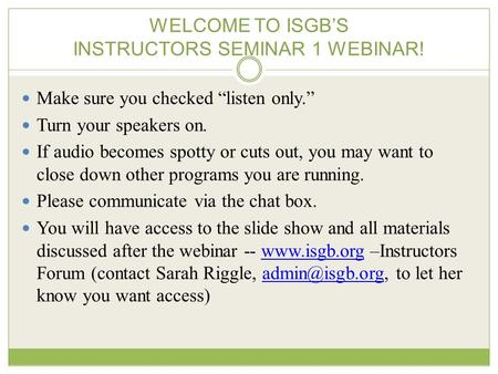 "WELCOME TO ISGB'S INSTRUCTORS SEMINAR 1 WEBINAR! Make sure you checked ""listen only."" Turn your speakers on. If audio becomes spotty or cuts out, you may."