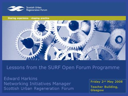 Lessons from the SURF Open Forum Programme Edward Harkins Networking Initiatives Manager Scottish Urban Regeneration Forum Sharing experience : shaping.