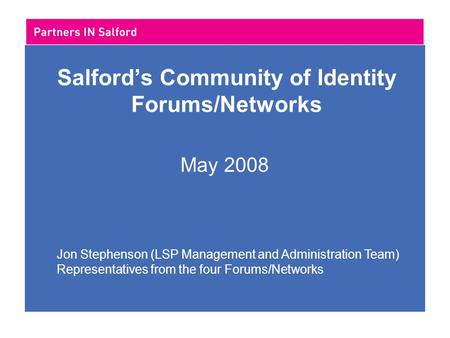 Salford's Community of Identity Forums/Networks May 2008 Jon Stephenson (LSP Management and Administration Team) Representatives from the four Forums/Networks.