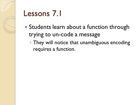 Lessons 7.1 Students learn about a function through trying to un-code a message ◦ They will notice that unambiguous encoding requires a function.