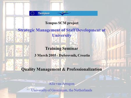 Tempus SCM project Strategic Management of Staff Development at University Training Seminar 3 March 2005 - Dubrovnik, Croatia Quality Management & Professionalization.