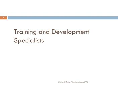 Training and Development Specialists Copyright Texas Education Agency (TEA) 1.