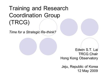 Training and Research Coordination Group (TRCG) Time for a Strategic Re-think? Edwin S.T. Lai TRCG Chair Hong Kong Observatory Jeju, Republic of Korea.