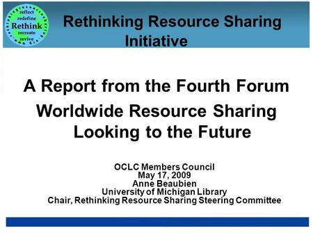Rethinking Resource Sharing Initiative A Report from the Fourth Forum Worldwide Resource Sharing Looking to the Future OCLC Members Council May 17, 2009.