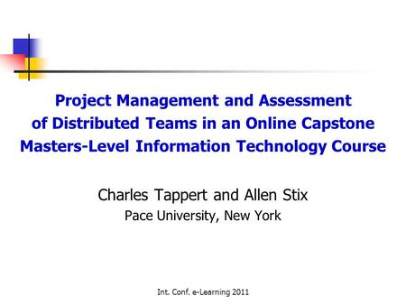 Int. Conf. e-Learning 2011 Project Management and Assessment of Distributed Teams in an Online Capstone Masters-Level Information Technology Course Charles.