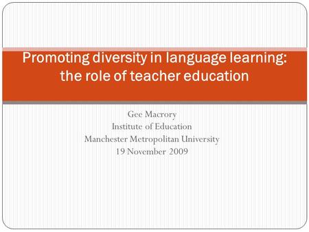 Gee Macrory Institute of Education Manchester Metropolitan University 19 November 2009 Promoting diversity in language learning: the role of teacher education.