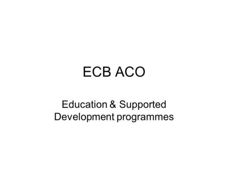 ECB ACO Education & Supported Development programmes.