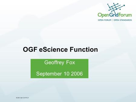 © 2006 Open Grid Forum Geoffrey Fox September 10 2006 OGF eScience Function.