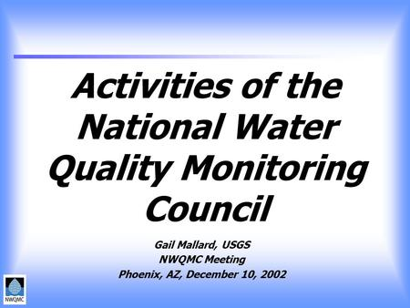 Activities of the National Water Quality Monitoring Council Gail Mallard, USGS NWQMC Meeting Phoenix, AZ, December 10, 2002.