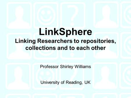 LinkSphere Linking Researchers to repositories, collections and to each other Professor Shirley Williams University of Reading, UK.