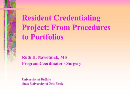 Resident Credentialing Project: From Procedures to Portfolios Ruth H. Nawotniak, MS Program Coordinator - Surgery University at Buffalo State University.