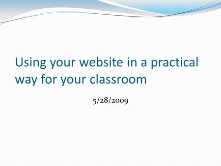Using your website in a practical way for your classroom 5/28/2009.