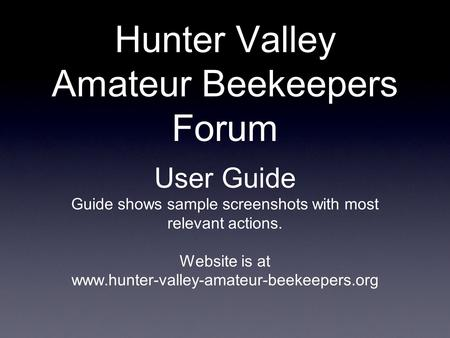 Hunter Valley Amateur Beekeepers Forum User Guide Guide shows sample screenshots with most relevant actions. Website is at www.hunter-valley-amateur-beekeepers.org.