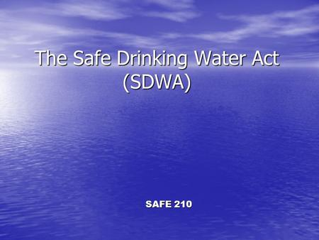 The Safe Drinking Water Act (SDWA) SAFE 210. Overview Enacted in 1974 to: Enacted in 1974 to: –Protect public health by regulating the nation's public.