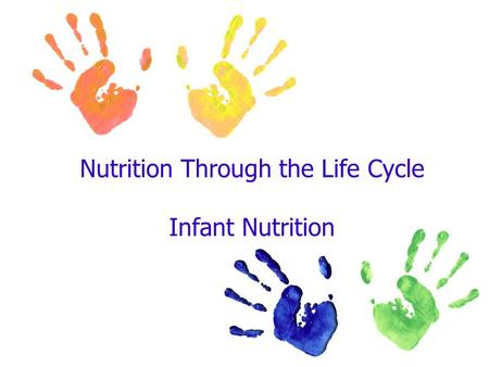 Nutrition Through the Life Cycle Infant Nutrition.