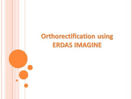Orthorectification using ERDAS IMAGINE. Geometric distortions are present in satellite images caused by satellite platform and its elliptic movement around.
