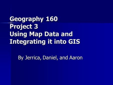 Geography 160 Project 3 Using Map Data and Integrating it into GIS By Jerrica, Daniel, and Aaron.