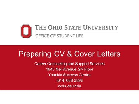 Preparing CV & Cover Letters Career Counseling and Support Services 1640 Neil Avenue, 2 nd Floor Younkin Success Center (614) 688-3898 ccss.osu.edu.