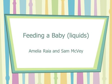 Feeding a Baby (liquids) Amelia Raia and Sam McVey.