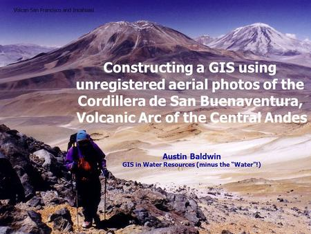 Constructing a GIS using unregistered aerial photos of the Cordillera de San Buenaventura, Volcanic Arc of the Central Andes Austin Baldwin GIS in Water.