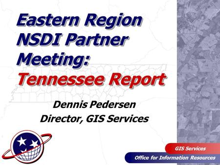 Office for Information Resources GIS Services Eastern Region NSDI Partner Meeting: Tennessee Report Dennis Pedersen Director, GIS Services.