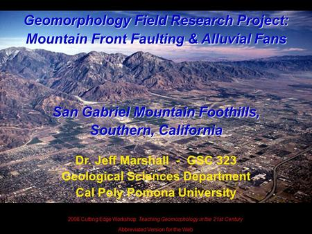 Geomorphology Field Research Project: Mountain Front Faulting & Alluvial Fans San Gabriel Mountain Foothills, Southern, California Dr. Jeff Marshall -
