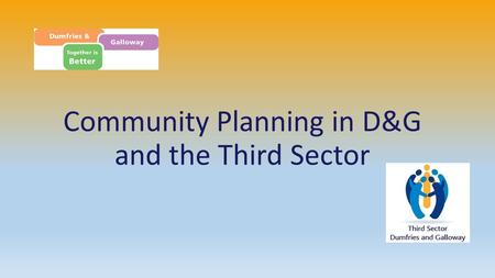 Community Planning in D&G and the Third Sector. Background to Community Planning Local Government in Scotland Act - 2003 Concordat with Local Government.