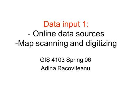 Data input 1: - Online data sources -Map scanning and digitizing GIS 4103 Spring 06 Adina Racoviteanu.
