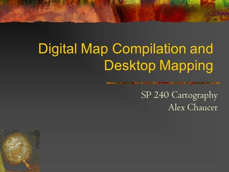 Digital Map Compilation and Desktop Mapping SP 240 Cartography Alex Chaucer.