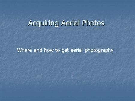 Acquiring Aerial Photos Where and how to get aerial photography.