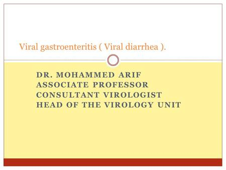 DR. MOHAMMED ARIF ASSOCIATE PROFESSOR CONSULTANT VIROLOGIST HEAD OF THE VIROLOGY UNIT Viral gastroenteritis ( Viral diarrhea ).