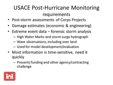USACE Post-Hurricane Monitoring requirements Post-storm assessments of Corps Projects Damage estimates (economic & engineering) Extreme event data – forensic.