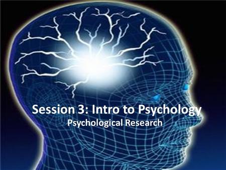 Session 3: Intro to Psychology Psychological Research.