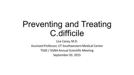 Preventing and Treating C.difficile Lisa Casey, M.D. Assistant Professor, UT Southwestern Medical Center TSGE / SGNA Annual Scientific Meeting September.