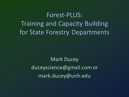 Forest-PLUS: Training and Capacity Building for State Forestry Departments Mark Ducey or