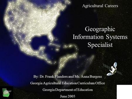 Agricultural Careers Geographic Information Systems Specialist By: Dr. Frank Flanders and Ms. Anna Burgess Georgia Agricultural Education Curriculum Office.