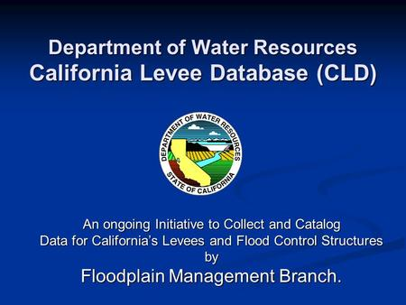 Department of Water Resources California Levee Database (CLD) An ongoing Initiative to Collect and Catalog Data for California's Levees and Flood Control.