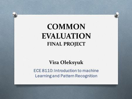 COMMON EVALUATION FINAL PROJECT Vira Oleksyuk ECE 8110: Introduction to machine Learning and Pattern Recognition.
