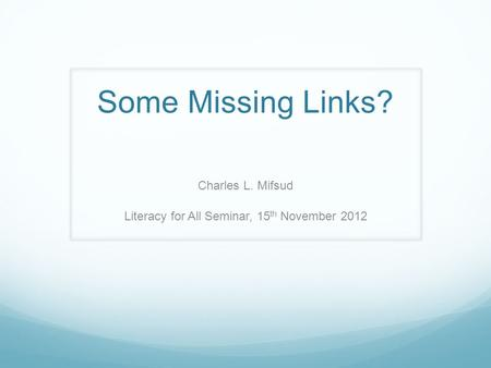 Some Missing Links? Charles L. Mifsud Literacy for All Seminar, 15 th November 2012.