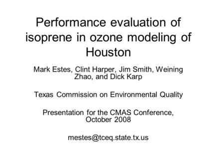Performance evaluation of isoprene in ozone modeling of Houston Mark Estes, Clint Harper, Jim Smith, Weining Zhao, and Dick Karp Texas Commission on Environmental.