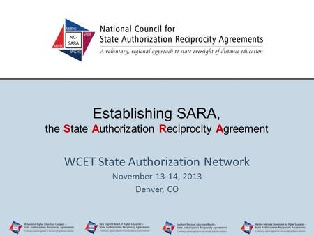 Establishing SARA, the State Authorization Reciprocity Agreement WCET State Authorization Network November 13-14, 2013 Denver, CO.