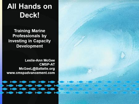 All Hands on Deck! Training Marine Professionals by Investing in Capacity Development Leslie-Ann McGee CMSP-AT