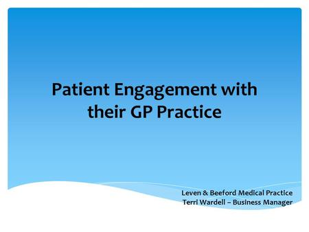 Patient Engagement with their GP Practice Leven & Beeford Medical Practice Terri Wardell – Business Manager.