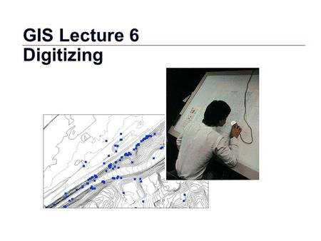 GIS 1 GIS Lecture 6 Digitizing. GIS 2 Outline Digitizing Overview Digitizing Sources GIS Features Creating and Editing Shapefiles in ArcView Spatial Adjustments.