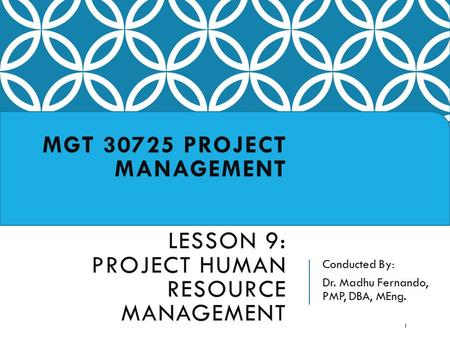 Conducted By: Dr. Madhu Fernando, PMP, DBA, MEng. MGT 30725 PROJECT MANAGEMENT LESSON 9: PROJECT HUMAN RESOURCE MANAGEMENT 1.