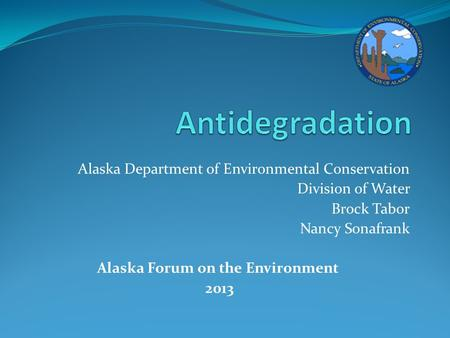 Alaska Department of Environmental Conservation Division of Water Brock Tabor Nancy Sonafrank Alaska Forum on the Environment 2013.