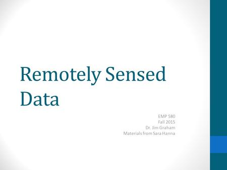 Remotely Sensed Data EMP 580 Fall 2015 Dr. Jim Graham Materials from Sara Hanna.