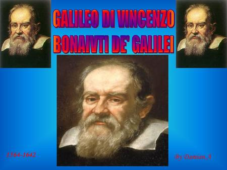 1564-1642 By Damian.A. Galileo Galilei was born in 1564 in Pisa, Italy. His father, Vincenzo Galilei, was a famous musician. Galileo died in 1642 of fever.