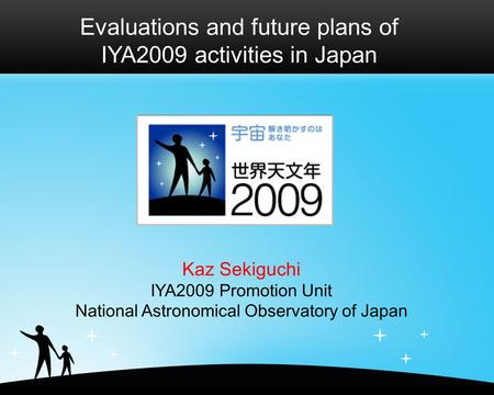 Evaluations and future plans of IYA2009 activities in Japan Kaz Sekiguchi IYA2009 Promotion Unit National Astronomical Observatory of Japan.
